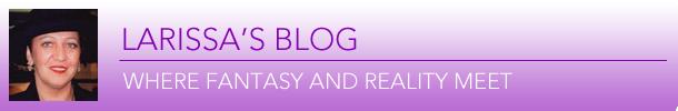 Larissa's Blog - Where Fantasy and Reality Meet